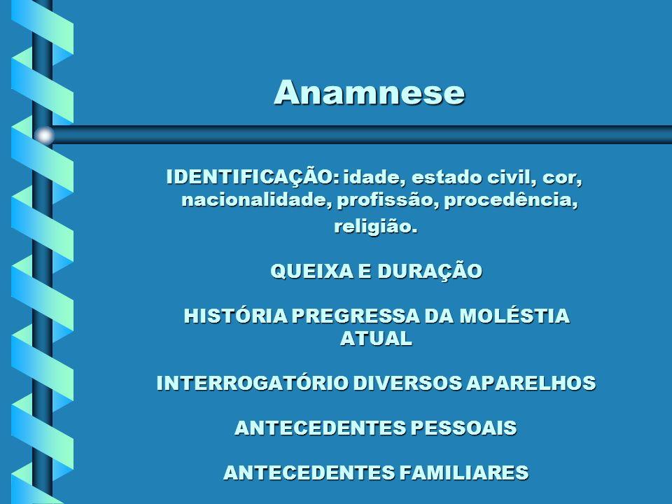 Anamnese IDENTIFICAÇÃO: idade, estado civil, cor, nacionalidade, profissão, procedência, IDENTIFICAÇÃO: idade, estado civil, cor, nacionalidade, profissão, procedência, religião.