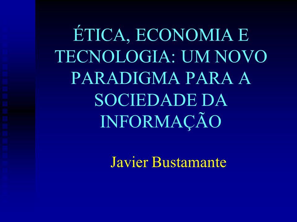 ÉTICA, ECONOMIA E TECNOLOGIA: UM NOVO PARADIGMA PARA A SOCIEDADE DA INFORMAÇÃO Javier Bustamante