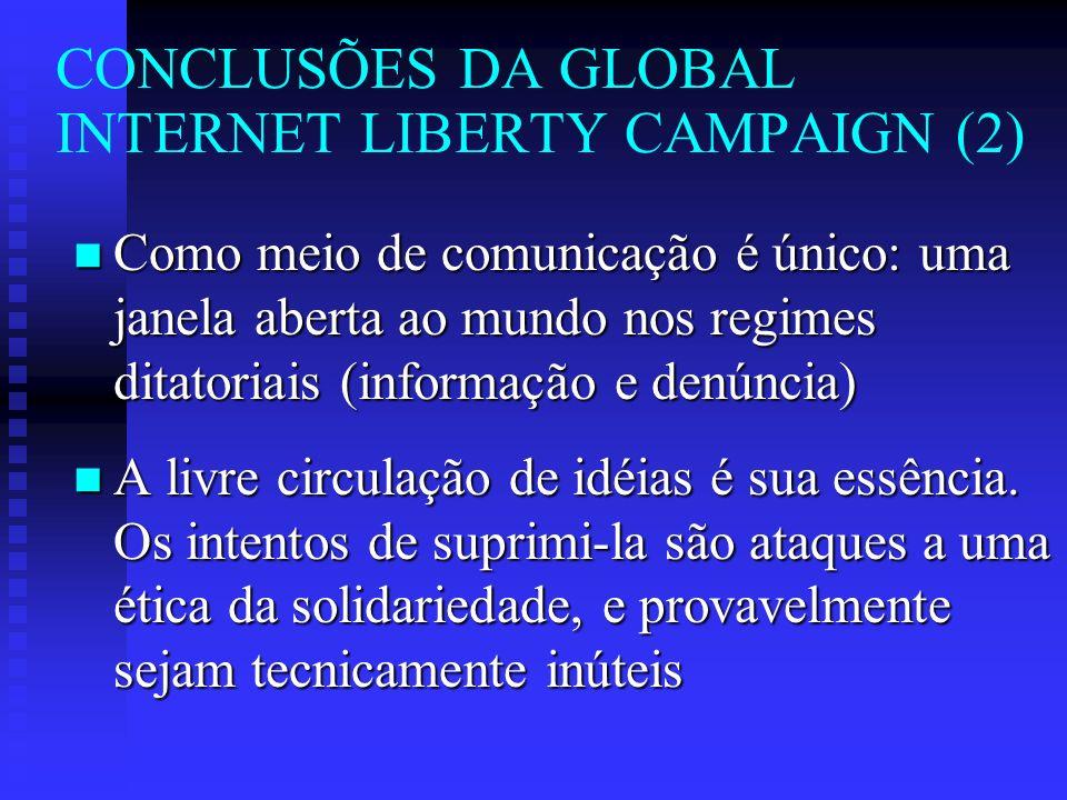 CONCLUSÕES DA GLOBAL INTERNET LIBERTY CAMPAIGN (2) n Como meio de comunicação é único: uma janela aberta ao mundo nos regimes ditatoriais (informação e denúncia) n A livre circulação de idéias é sua essência.
