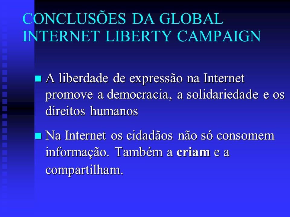 CONCLUSÕES DA GLOBAL INTERNET LIBERTY CAMPAIGN n A liberdade de expressão na Internet promove a democracia, a solidariedade e os direitos humanos n Na Internet os cidadãos não só consomem informação.