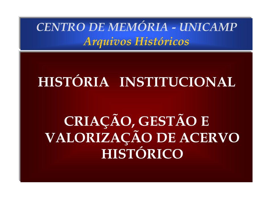 CENTRO DE MEMÓRIA - UNICAMP Arquivos Históricos HISTÓRIA INSTITUCIONAL CRIAÇÃO, GESTÃO E VALORIZAÇÃO DE ACERVO HISTÓRICO