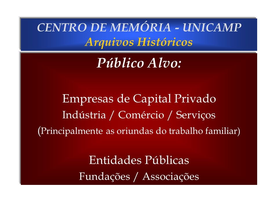 CENTRO DE MEMÓRIA - UNICAMP Arquivos Históricos Público Alvo: Empresas de Capital Privado Indústria / Comércio / Serviços ( Principalmente as oriundas