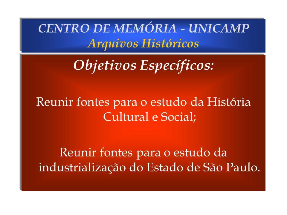 CENTRO DE MEMÓRIA - UNICAMP Arquivos Históricos Objetivos Específicos: Reunir fontes para o estudo da História Cultural e Social; Reunir fontes para o