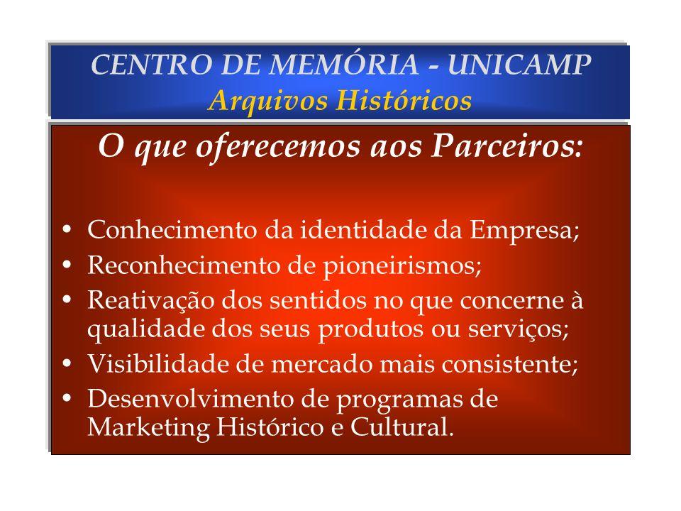 CENTRO DE MEMÓRIA - UNICAMP Arquivos Históricos O que oferecemos aos Parceiros: Conhecimento da identidade da Empresa; Reconhecimento de pioneirismos;