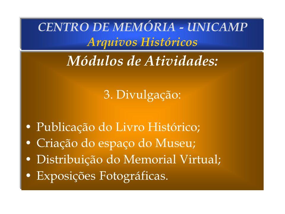 CENTRO DE MEMÓRIA - UNICAMP Arquivos Históricos Módulos de Atividades: 3. Divulgação: Publicação do Livro Histórico; Criação do espaço do Museu; Distr