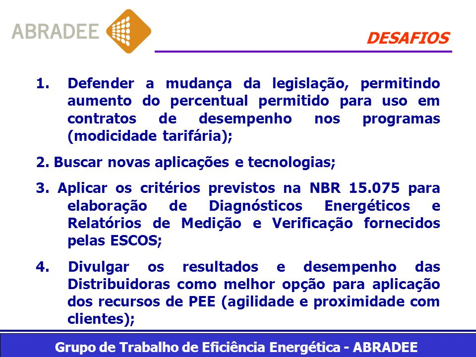 Grupo de Trabalho de Eficiência Energética - ABRADEE DESAFIOS 1.Defender a mudança da legislação, permitindo aumento do percentual permitido para uso