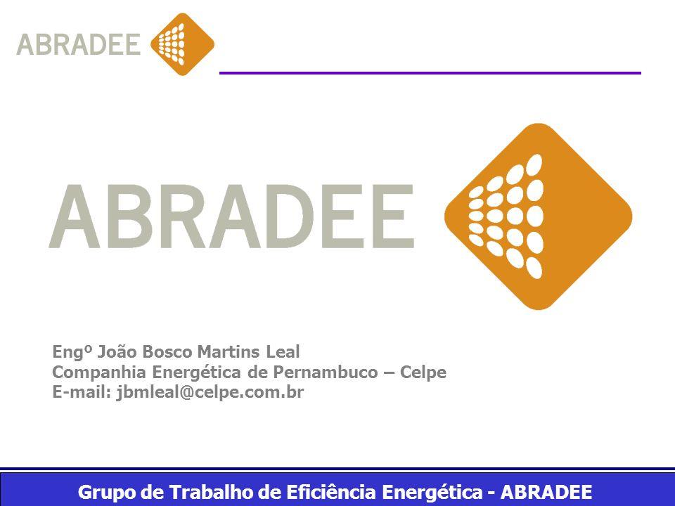 Grupo de Trabalho de Eficiência Energética - ABRADEE Engº João Bosco Martins Leal Companhia Energética de Pernambuco – Celpe E-mail: jbmleal@celpe.com
