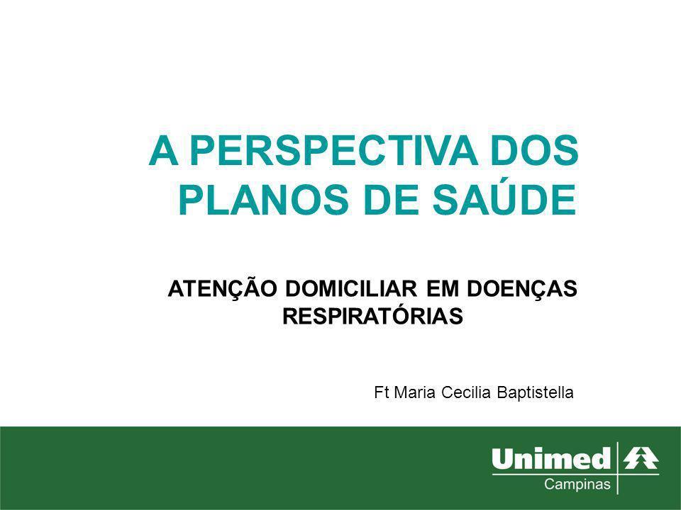 A PERSPECTIVA DOS PLANOS DE SAÚDE ATENÇÃO DOMICILIAR EM DOENÇAS RESPIRATÓRIAS Ft Maria Cecilia Baptistella