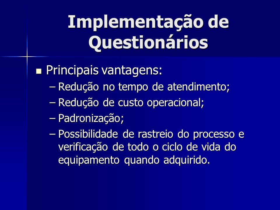 Implementação de Questionários Principais vantagens: Principais vantagens: –Redução no tempo de atendimento; –Redução de custo operacional; –Padroniza