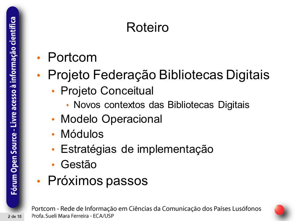 2 de 18 Roteiro Portcom Projeto Federação Bibliotecas Digitais Projeto Conceitual Novos contextos das Bibliotecas Digitais Modelo Operacional Módulos Estratégias de implementação Gestão Próximos passos