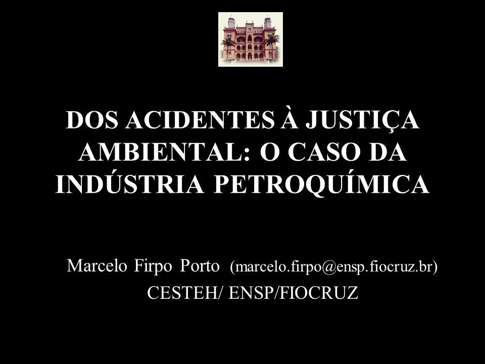 DOS ACIDENTES À JUSTIÇA AMBIENTAL: O CASO DA INDÚSTRIA PETROQUÍMICA Marcelo Firpo Porto (marcelo.firpo@ensp.fiocruz.br) CESTEH/ ENSP/FIOCRUZ