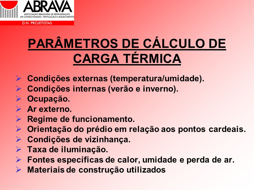 PARÂMETROS DE CÁLCULO DE CARGA TÉRMICA Condições externas (temperatura/umidade). Condições internas (verão e inverno). Ocupação. Ar externo. Regime de