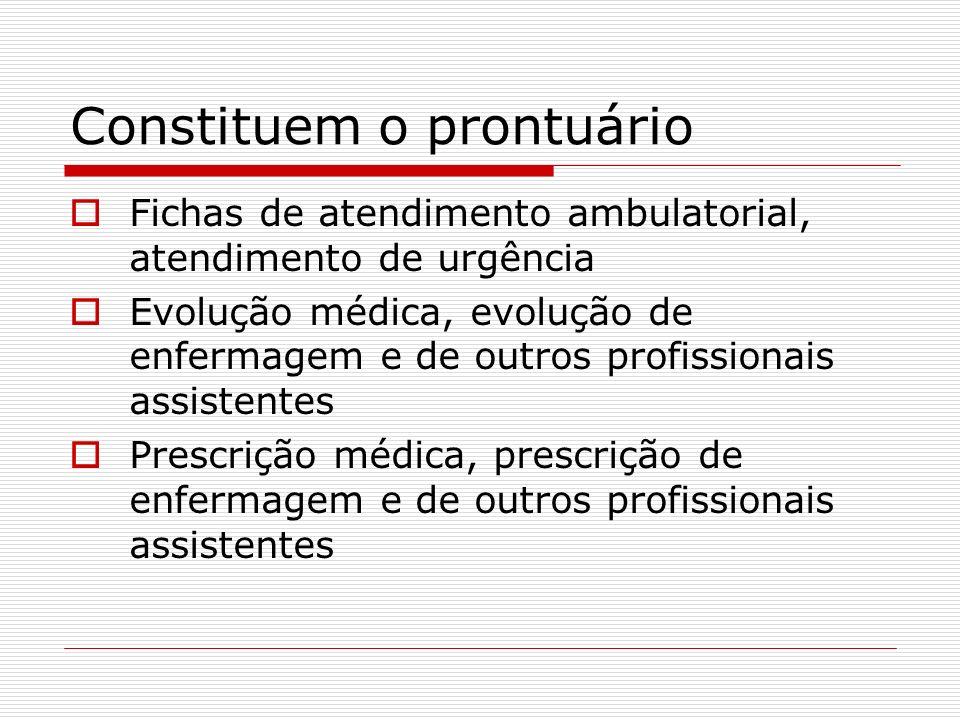 Constituem o prontuário Fichas de atendimento ambulatorial, atendimento de urgência Evolução médica, evolução de enfermagem e de outros profissionais assistentes Prescrição médica, prescrição de enfermagem e de outros profissionais assistentes