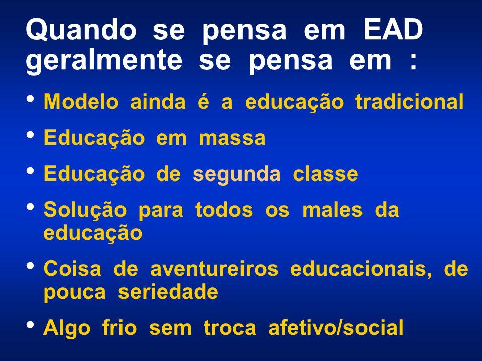 Quando se pensa em EAD geralmente se pensa em : Modelo ainda é a educação tradicional Educação em massa Educação de segunda classe Solução para todos os males da educação Coisa de aventureiros educacionais, de pouca seriedade Algo frio sem troca afetivo/social