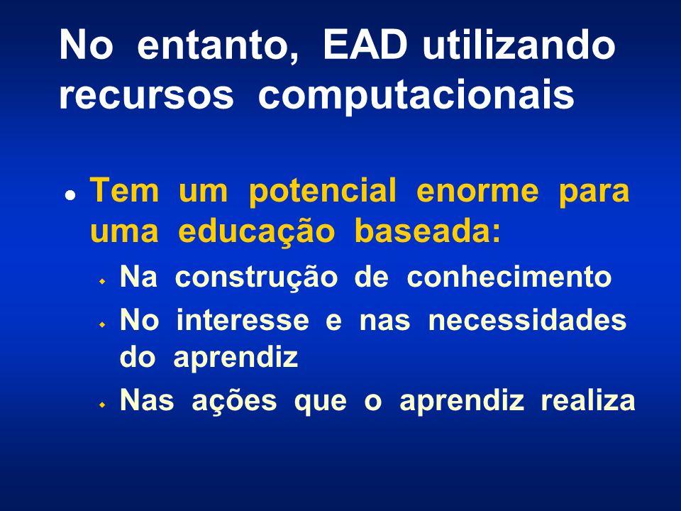No entanto, EAD utilizando recursos computacionais l Tem um potencial enorme para uma educação baseada: w Na construção de conhecimento w No interesse e nas necessidades do aprendiz w Nas ações que o aprendiz realiza