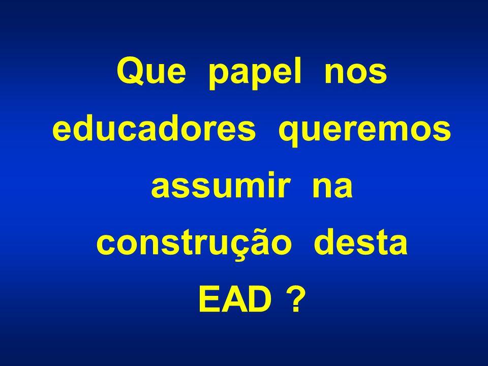 Que papel nos educadores queremos assumir na construção desta EAD ?
