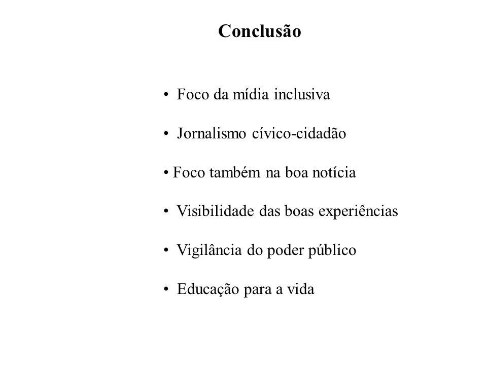 Conclusão Foco da mídia inclusiva Jornalismo cívico-cidadão Foco também na boa notícia Visibilidade das boas experiências Vigilância do poder público Educação para a vida