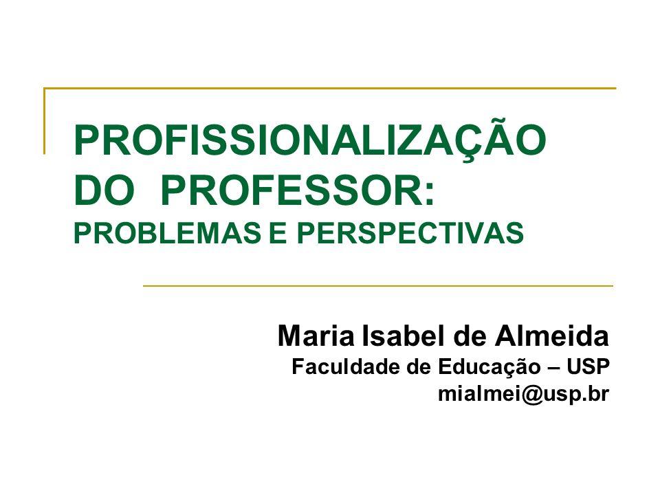 PROFISSIONALIZAÇÃO DO PROFESSOR: PROBLEMAS E PERSPECTIVAS Maria Isabel de Almeida Faculdade de Educação – USP mialmei@usp.br