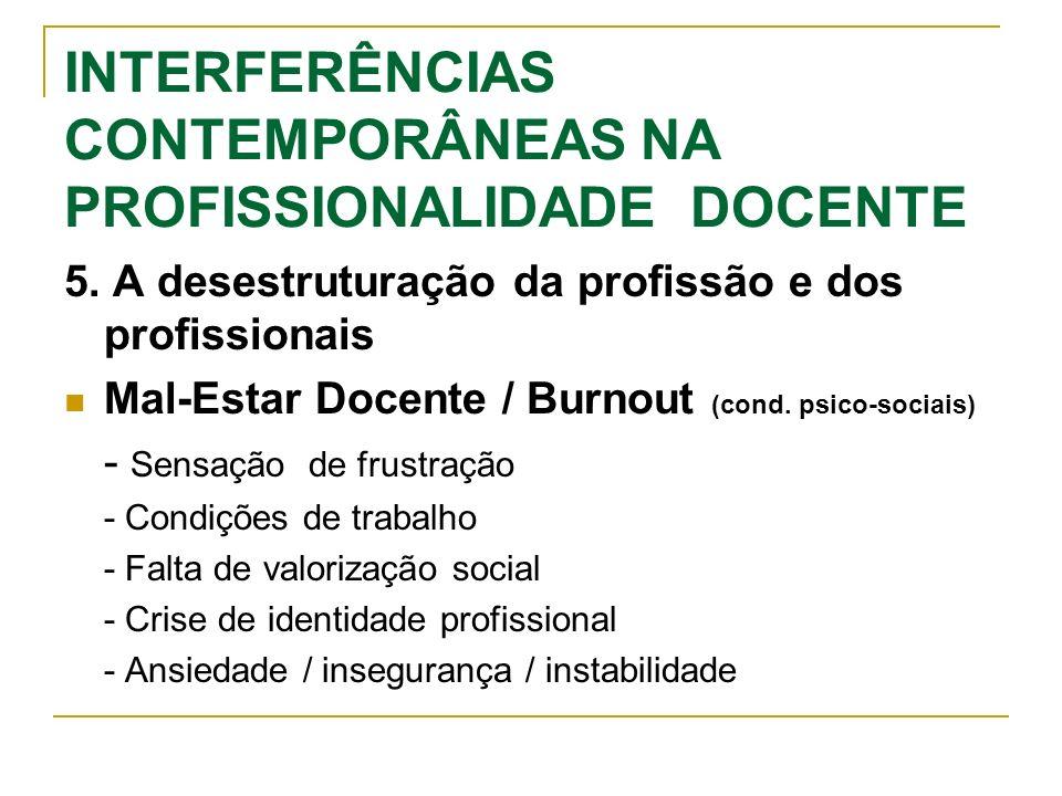 INTERFERÊNCIAS CONTEMPORÂNEAS NA PROFISSIONALIDADE DOCENTE 5. A desestruturação da profissão e dos profissionais Mal-Estar Docente / Burnout (cond. ps