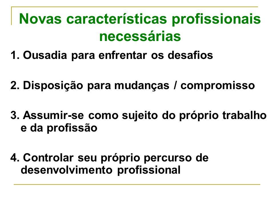 Novas características profissionais necessárias 1. Ousadia para enfrentar os desafios 2. Disposição para mudanças / compromisso 3. Assumir-se como suj