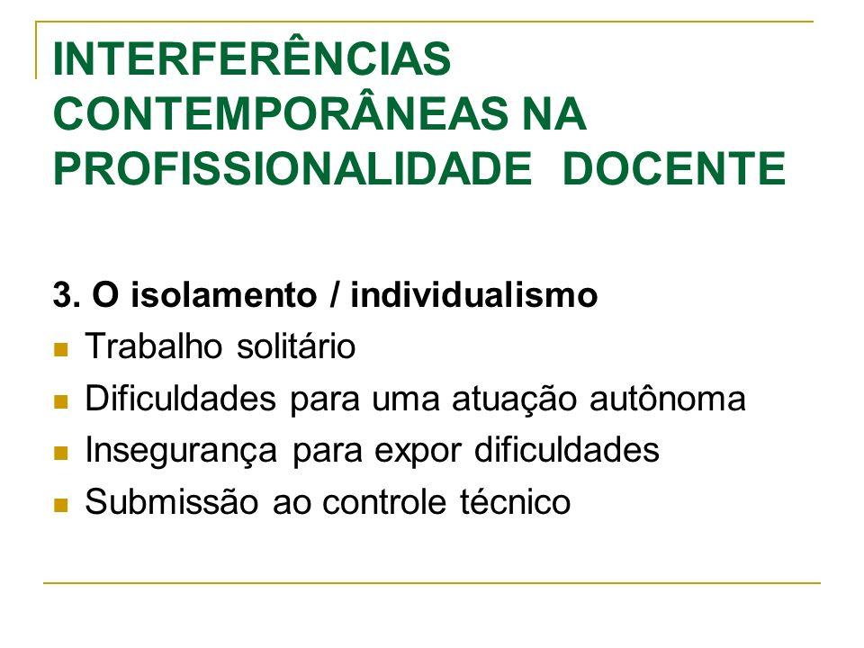INTERFERÊNCIAS CONTEMPORÂNEAS NA PROFISSIONALIDADE DOCENTE 3. O isolamento / individualismo Trabalho solitário Dificuldades para uma atuação autônoma