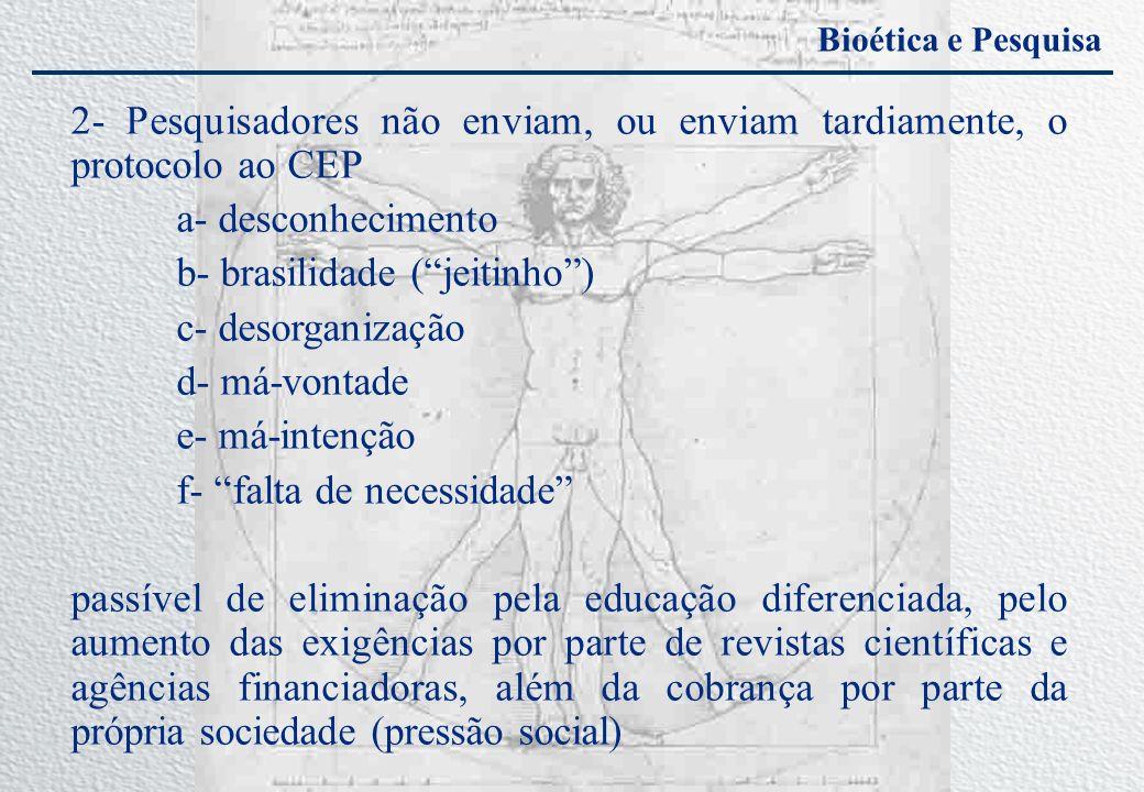 Bioética e Pesquisa 2- Pesquisadores não enviam, ou enviam tardiamente, o protocolo ao CEP a- desconhecimento b- brasilidade (jeitinho) c- desorganiza