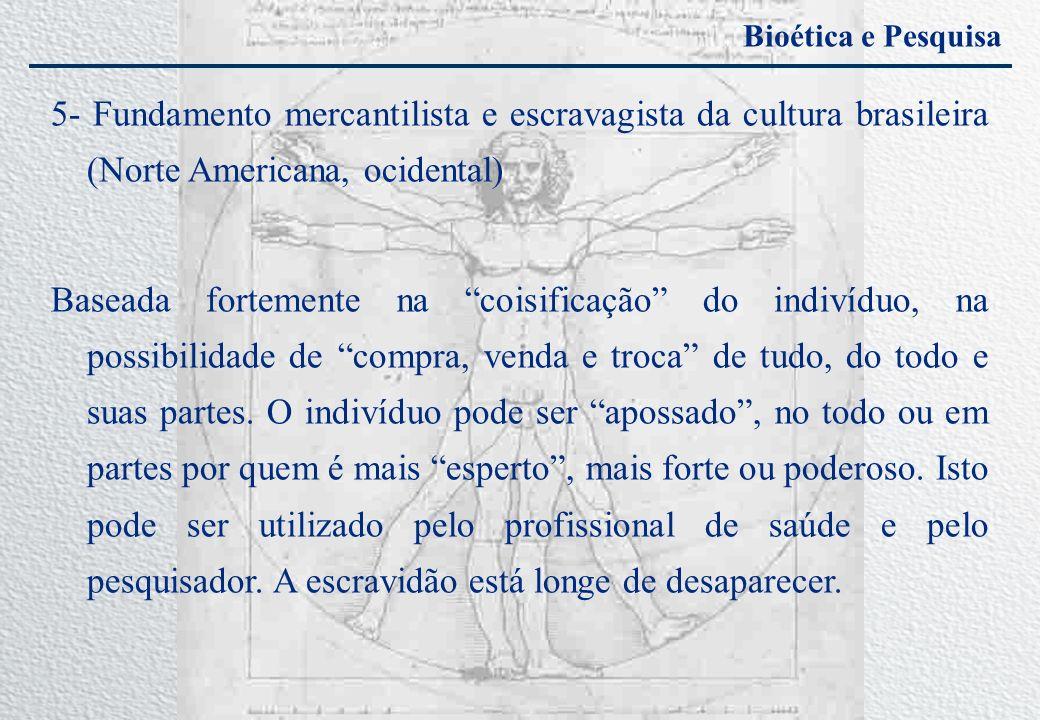 Bioética e Pesquisa 5- Fundamento mercantilista e escravagista da cultura brasileira (Norte Americana, ocidental) Baseada fortemente na coisificação d