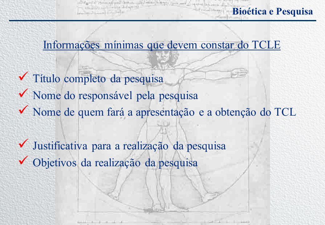Bioética e Pesquisa Informações mínimas que devem constar do TCLE Título completo da pesquisa Nome do responsável pela pesquisa Nome de quem fará a ap