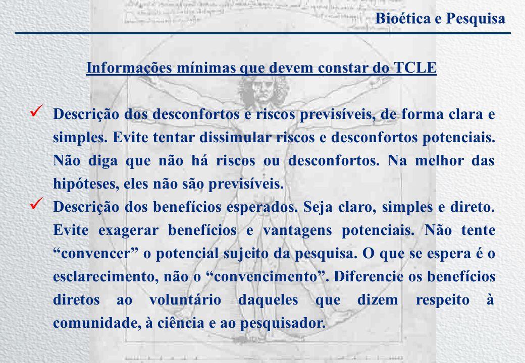 Bioética e Pesquisa Informações mínimas que devem constar do TCLE Descrição dos desconfortos e riscos previsíveis, de forma clara e simples. Evite ten