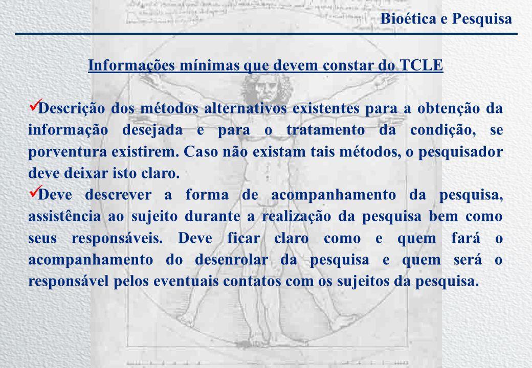 Bioética e Pesquisa Informações mínimas que devem constar do TCLE Descrição dos métodos alternativos existentes para a obtenção da informação desejada