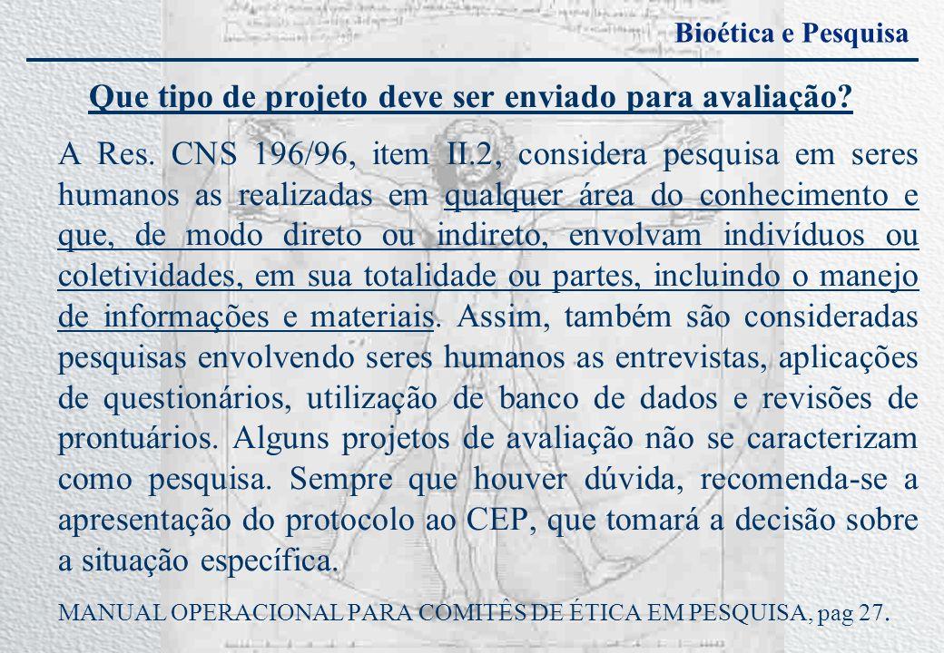 Bioética e Pesquisa Que tipo de projeto deve ser enviado para avaliação? A Res. CNS 196/96, item II.2, considera pesquisa em seres humanos as realizad