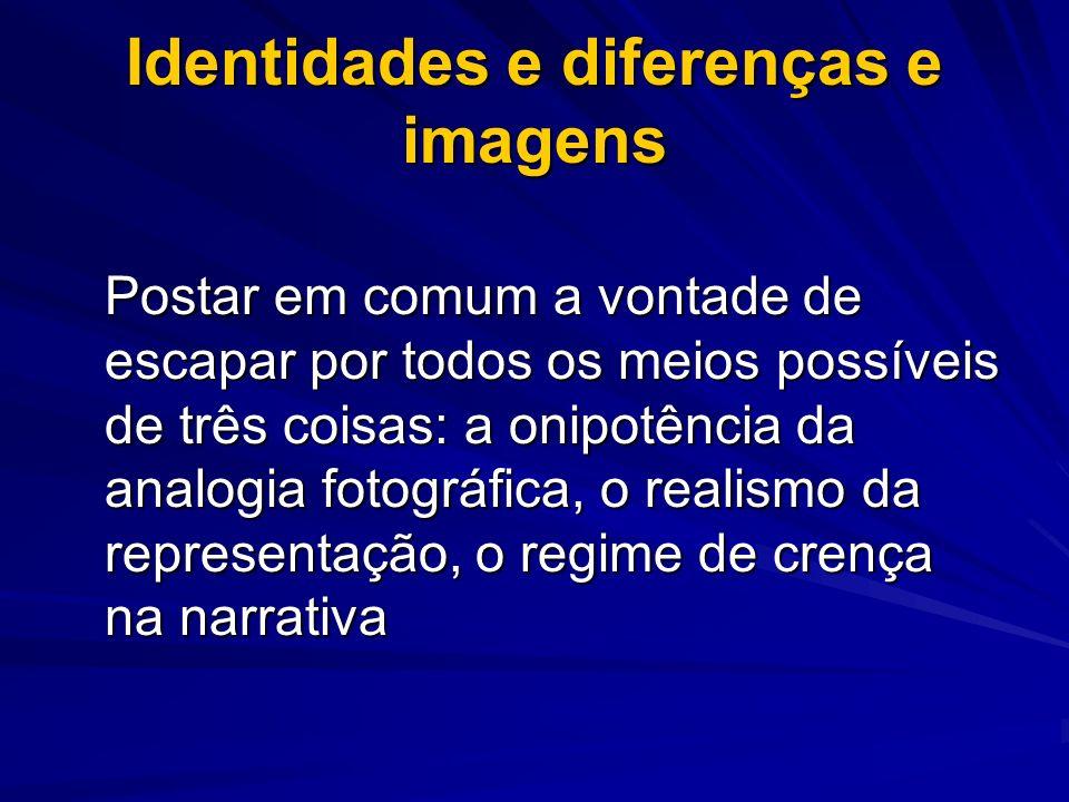 Identidades e diferenças e imagens Postar em comum a vontade de escapar por todos os meios possíveis de três coisas: a onipotência da analogia fotográ