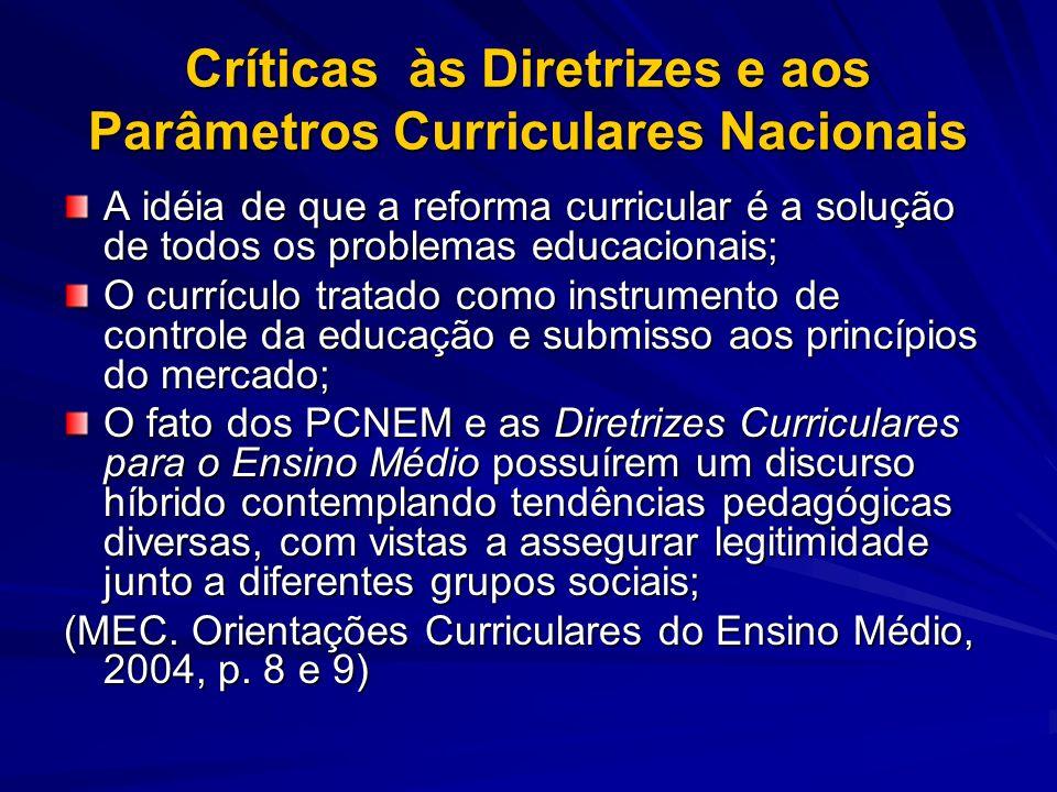 Críticas às Diretrizes e aos Parâmetros Curriculares Nacionais A idéia de que a reforma curricular é a solução de todos os problemas educacionais; O c
