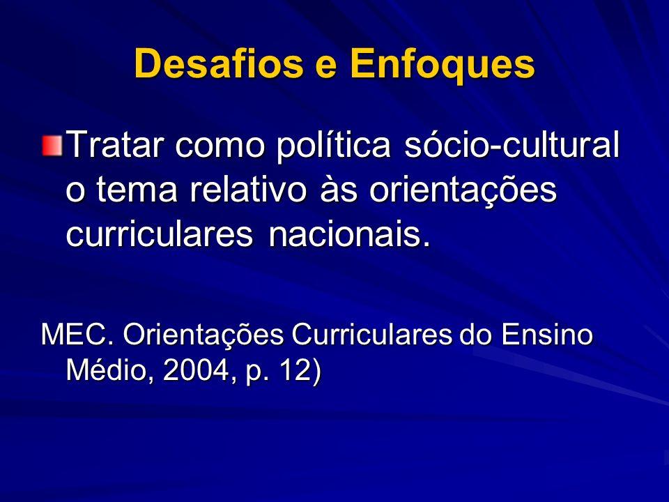 Desafios e Enfoques Tratar como política sócio-cultural o tema relativo às orientações curriculares nacionais. MEC. Orientações Curriculares do Ensino