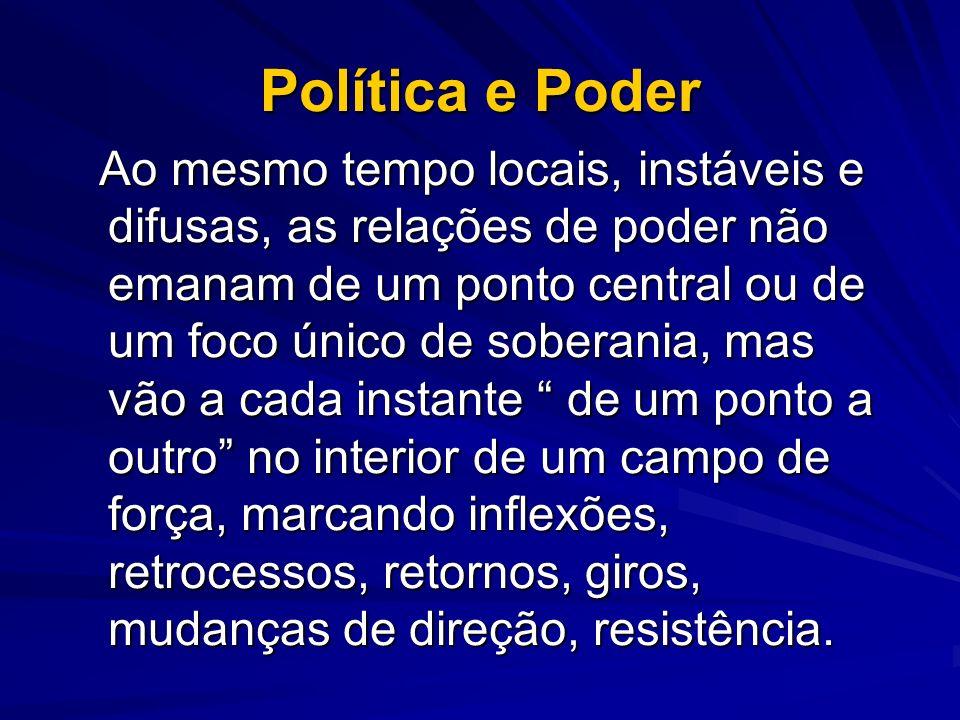Política e Poder Ao mesmo tempo locais, instáveis e difusas, as relações de poder não emanam de um ponto central ou de um foco único de soberania, mas