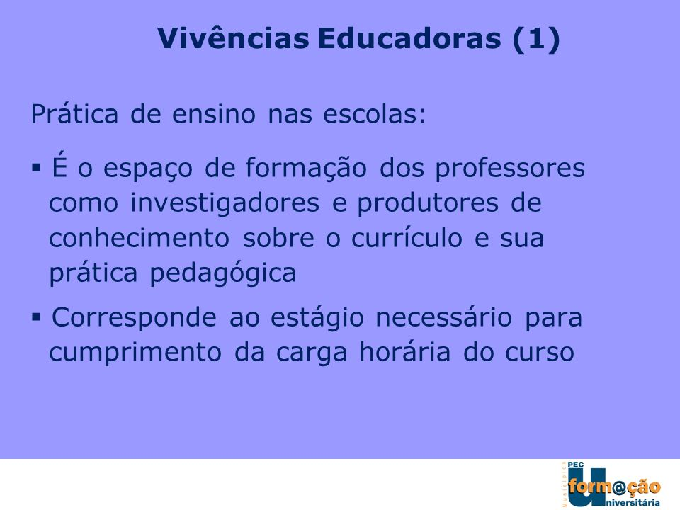 Vivências Educadoras (1) Prática de ensino nas escolas: É o espaço de formação dos professores como investigadores e produtores de conhecimento sobre