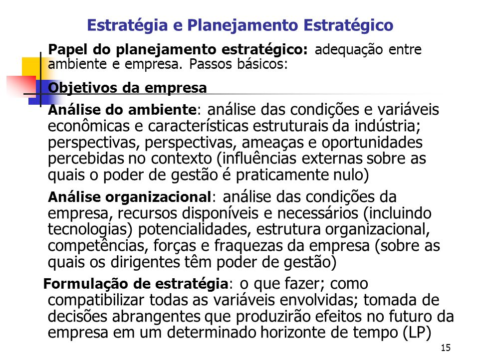 15 Estratégia e Planejamento Estratégico Papel do planejamento estratégico: adequação entre ambiente e empresa. Passos básicos: Objetivos da empresa A