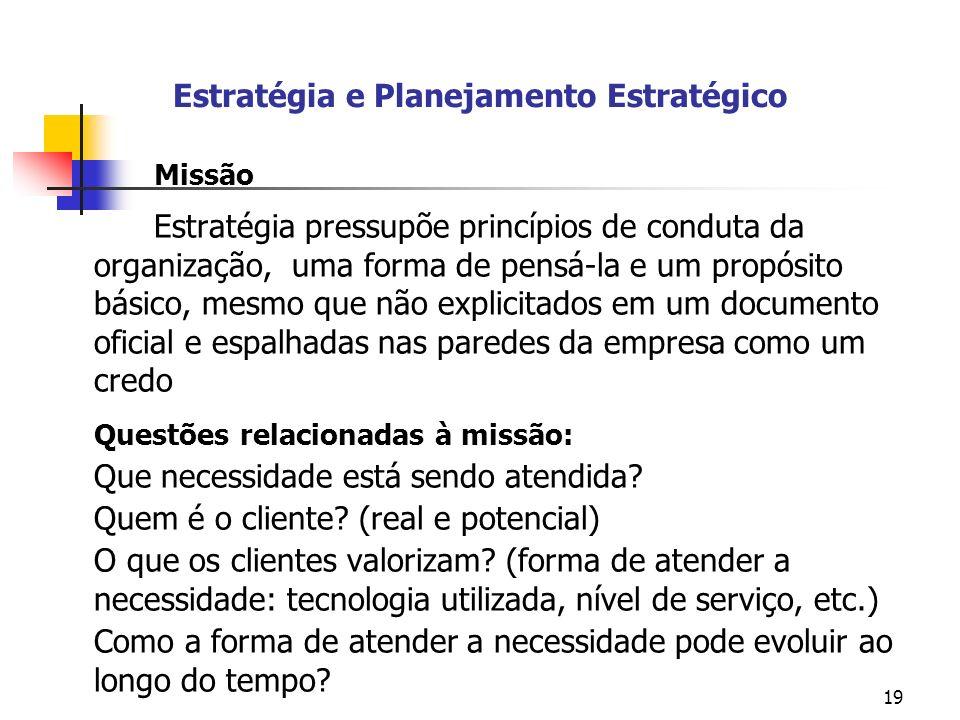 19 Estratégia e Planejamento Estratégico Missão Estratégia pressupõe princípios de conduta da organização, uma forma de pensá-la e um propósito básico