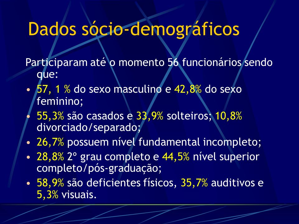 Participaram até o momento 56 funcionários sendo que: 57, 1 % do sexo masculino e 42,8% do sexo feminino; 55,3% são casados e 33,9% solteiros; 10,8% divorciado/separado; 26,7% possuem nível fundamental incompleto; 28,8% 2º grau completo e 44,5% nível superior completo/pós-graduação; 58,9% são deficientes físicos, 35,7% auditivos e 5,3% visuais.