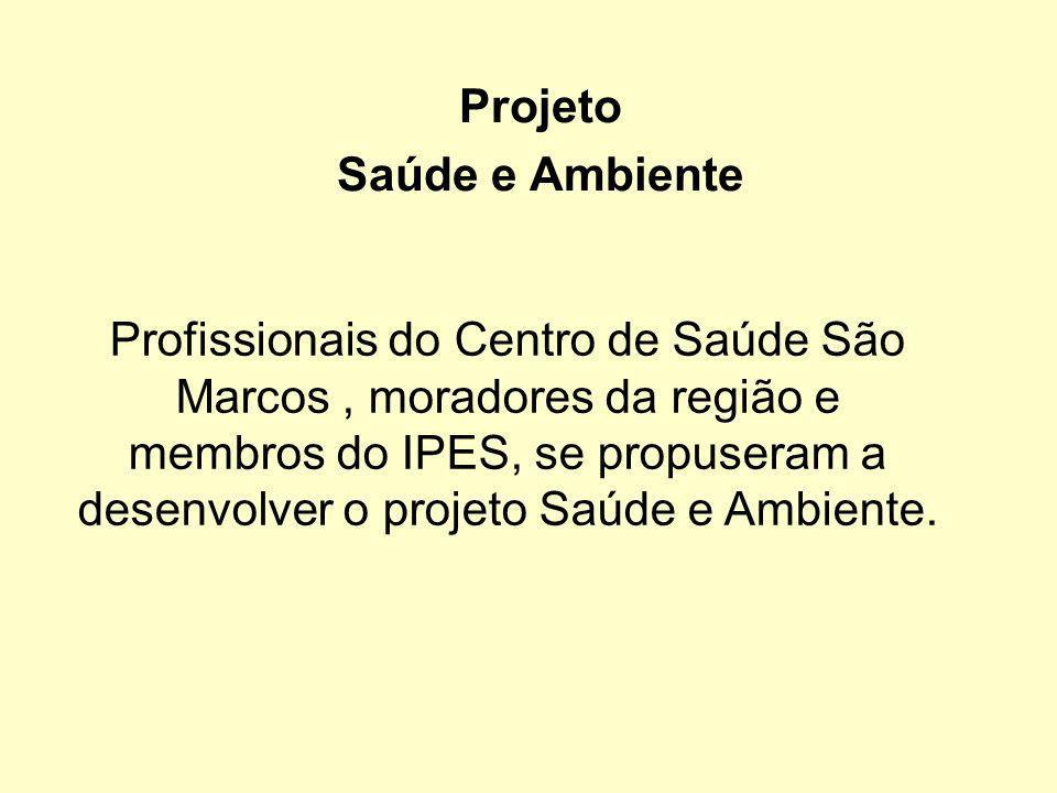 Projeto Saúde e Ambiente Profissionais do Centro de Saúde São Marcos, moradores da região e membros do IPES, se propuseram a desenvolver o projeto Saú