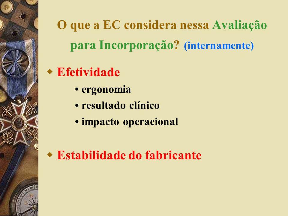 O que a EC considera nessa Avaliação para Incorporação? (internamente) Efetividade ergonomia resultado clínico impacto operacional Estabilidade do fab