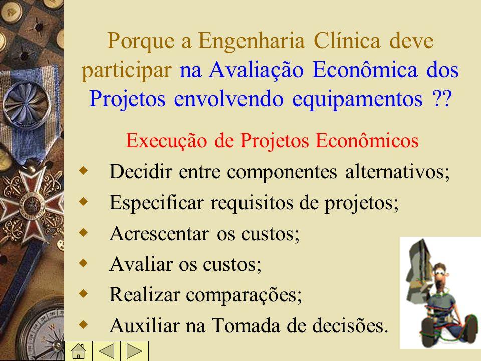 Porque a Engenharia Clínica deve participar na Avaliação Econômica dos Projetos envolvendo equipamentos ?? Execução de Projetos Econômicos Decidir ent