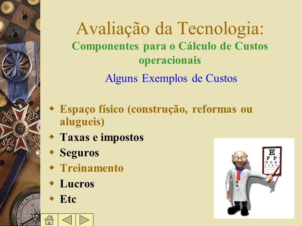 Avaliação da Tecnologia: Componentes para o Cálculo de Custos operacionais Alguns Exemplos de Custos Espaço físico (construção, reformas ou alugueis)