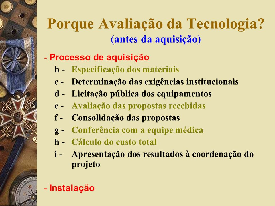 Porque Avaliação da Tecnologia? (antes da aquisição) - Processo de aquisição b - Especificação dos materiais c -Determinação das exigências institucio