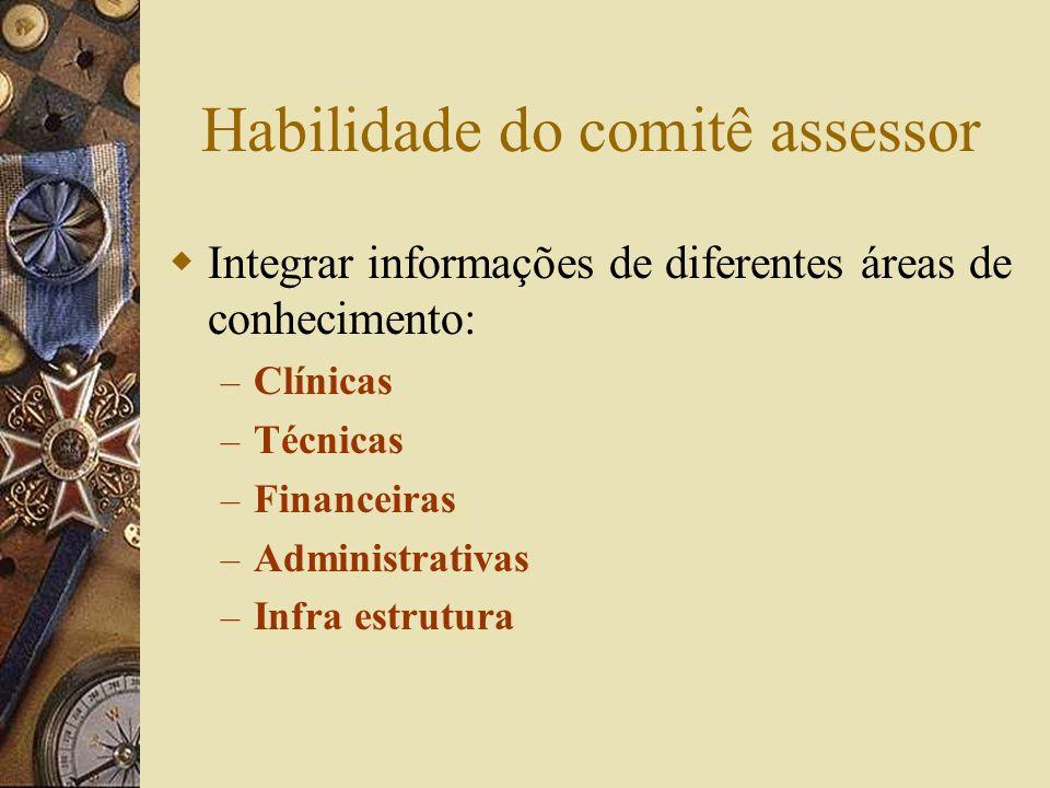 Habilidade do comitê assessor Integrar informações de diferentes áreas de conhecimento: – Clínicas – Técnicas – Financeiras – Administrativas – Infra