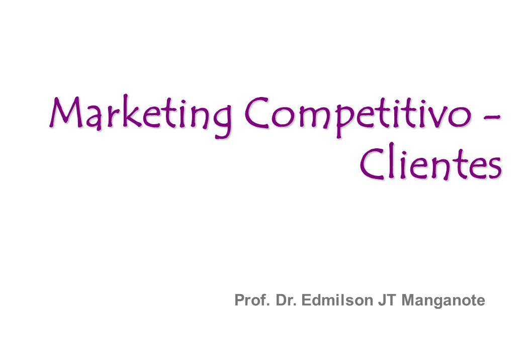 Prof. Dr. Edmilson JT Manganote Marketing Competitivo - Clientes