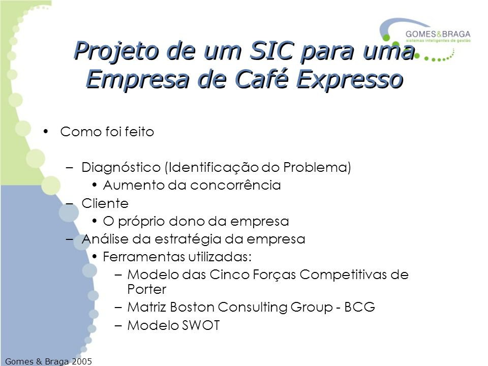 Gomes & Braga 2005 Projeto de um SIC para uma Empresa de Café Expresso Como foi feito –Diagnóstico (Identificação do Problema) Aumento da concorrência