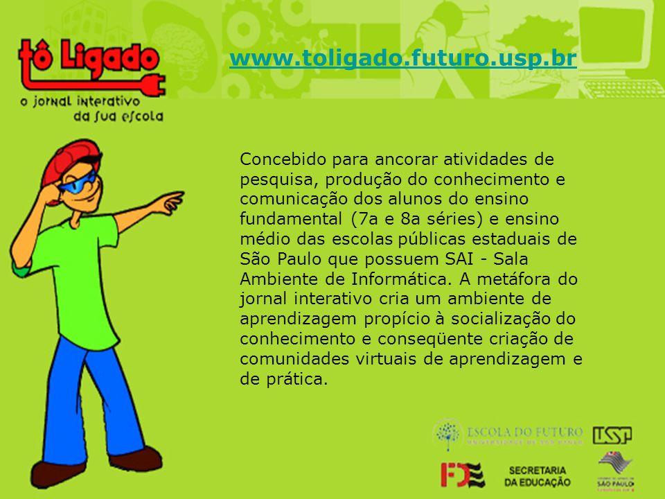 www.toligado.futuro.usp.br Concebido para ancorar atividades de pesquisa, produção do conhecimento e comunicação dos alunos do ensino fundamental (7a