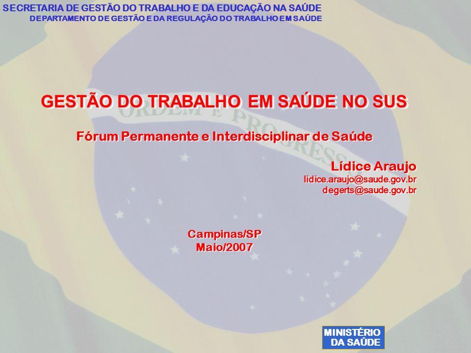 MINISTÉRIO DA SAÚDE SECRETARIA DE GESTÃO DO TRABALHO E DA EDUCAÇÃO NA SAÚDE DEPARTAMENTO DE GESTÃO E DA REGULAÇÃO DO TRABALHO EM SAÚDE GESTÃO DO TRABALHO EM SAÚDE NO SUS Fórum Permanente e Interdisciplinar de Saúde Lídice Araujo lidice.araujo@saude.gov.br degerts@saude.gov.br Campinas/SP Maio/2007 GESTÃO DO TRABALHO EM SAÚDE NO SUS Fórum Permanente e Interdisciplinar de Saúde Lídice Araujo lidice.araujo@saude.gov.br degerts@saude.gov.br Campinas/SP Maio/2007