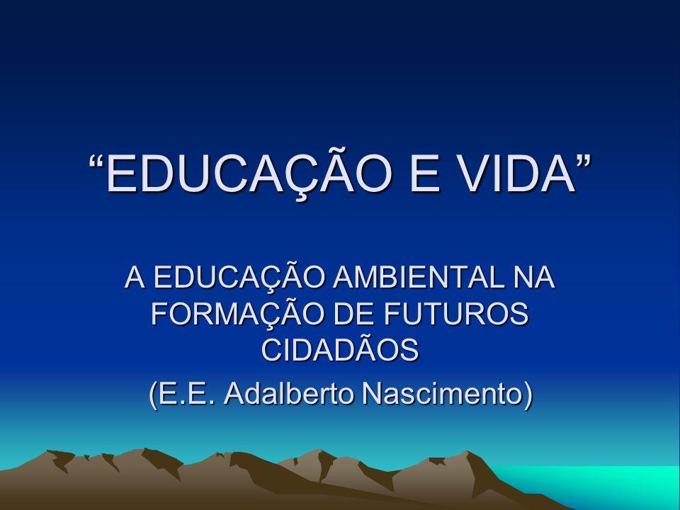 EDUCAÇÃO E VIDA A EDUCAÇÃO AMBIENTAL NA FORMAÇÃO DE FUTUROS CIDADÃOS (E.E. Adalberto Nascimento)